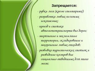 Запрещается: - рубки леса (кроме санитарных); - разработка любых полезных ис