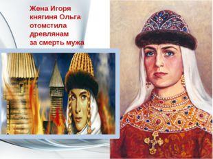 Жена Игоря княгиня Ольга отомстила древлянам за смерть мужа