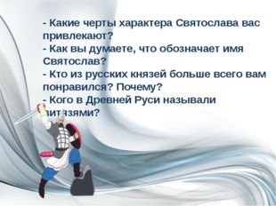 - Какие черты характера Святослава вас привлекают? - Как вы думаете, что обоз