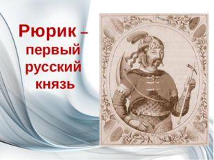 Рюрик – первый русский князь