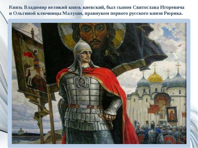 Князь Владимир великий князь киевский, был сыном Святослава Игоревича и Ольги...