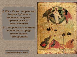 В XІV – XV вв. творчество Андрея Рублева – вершина расцвета древнерусского ик