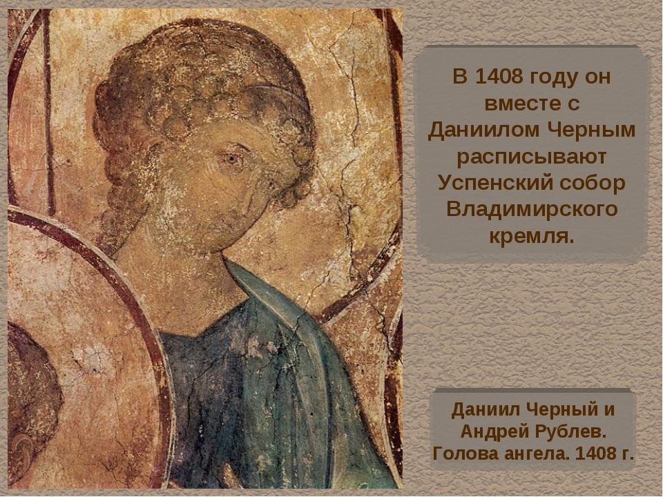 В 1408 году он вместе с Даниилом Черным расписывают Успенский собор Владимирс...
