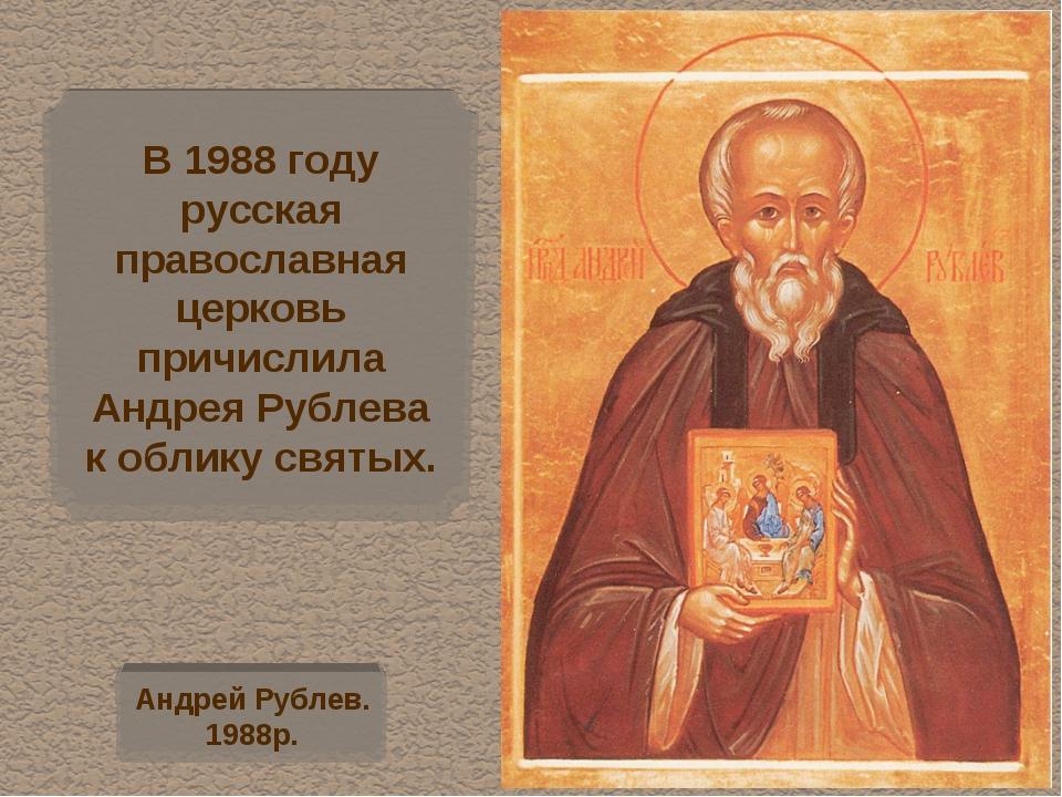 В 1988 году русская православная церковь причислила Андрея Рублева к облику с...