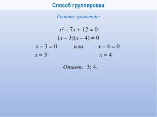 Способ группировки х2 – 7x + 12 = 0 Решить уравнение: (x – 3)(x – 4) = 0 x –