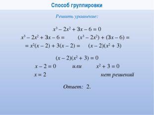 Способ группировки x3 – 2x2+ Зx – 6 = 0 Решить уравнение: (x – 2)(x2 + 3) =
