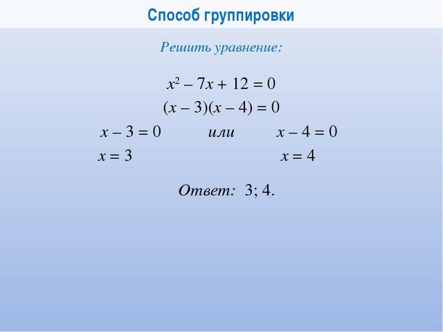 Способ группировки х2 – 7x + 12 = 0 Решить уравнение: (x – 3)(x – 4) = 0 x –...