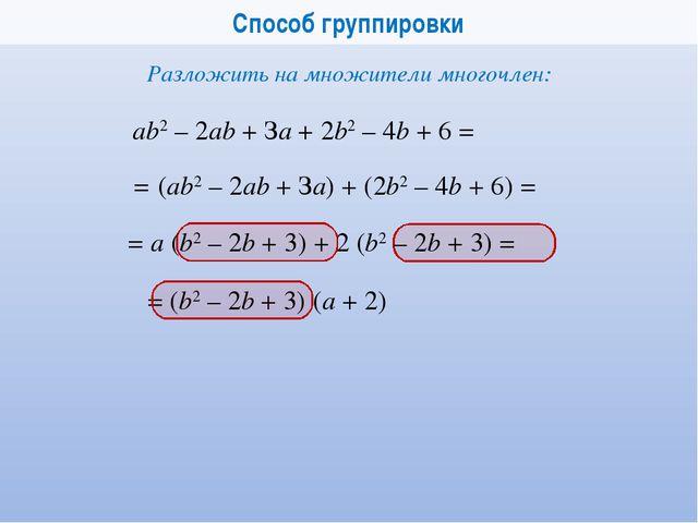 Способ группировки аb2 – 2аb + За + 2b2 – 4b + 6 = Разложить на множители мно...