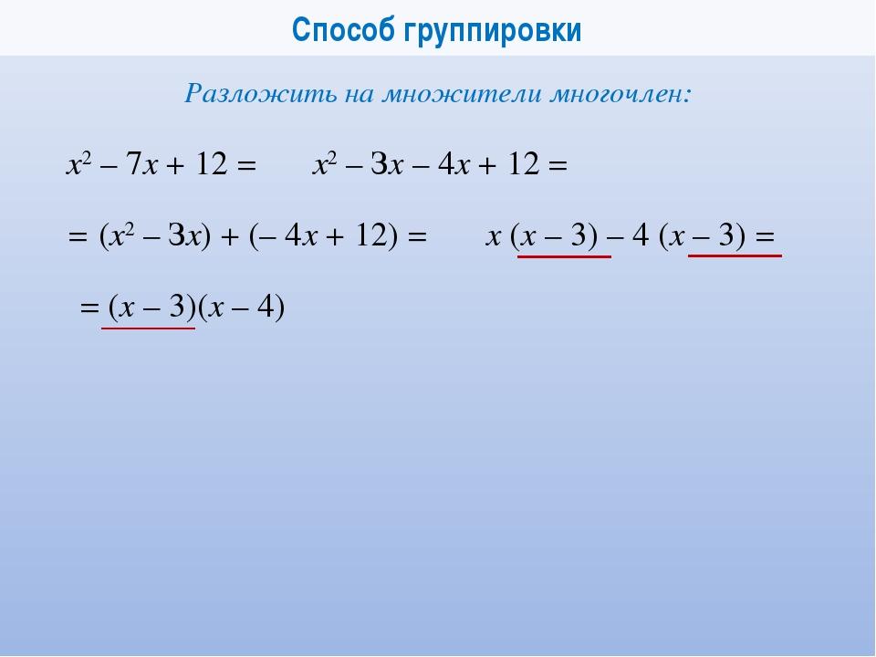 Способ группировки х2 – 7x + 12 = Разложить на множители многочлен: = (x – 3)...