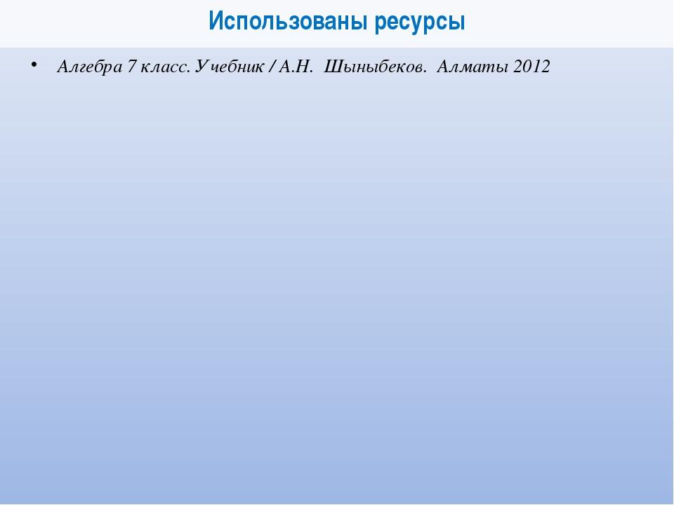 Алгебра 7 класс. Учебник / А.Н. Шыныбеков. Алматы 2012 Использованы ресурсы