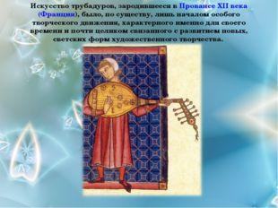 Искусство трубадуров, зародившееся в Провансе XII века (Франция), было, по су