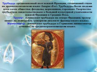 Трубадур- средневековый поэт южной Франции, сочинявший стихи на древнеокситан