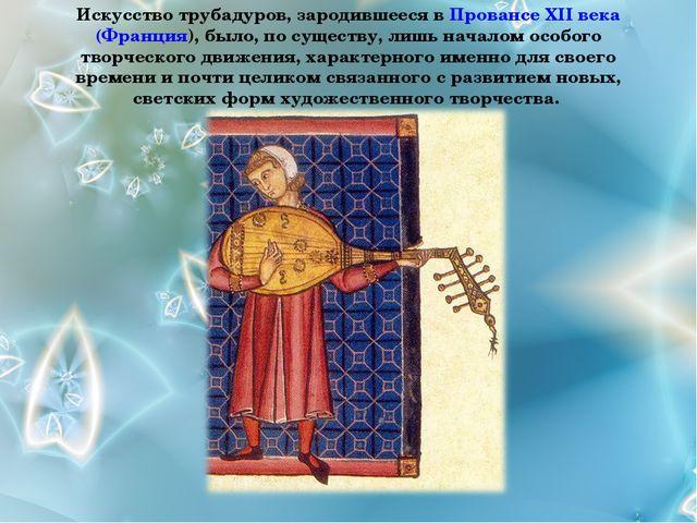 Искусство трубадуров, зародившееся в Провансе XII века (Франция), было, по су...