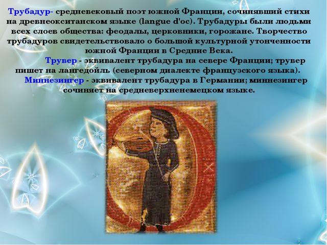 Трубадур- средневековый поэт южной Франции, сочинявший стихи на древнеокситан...