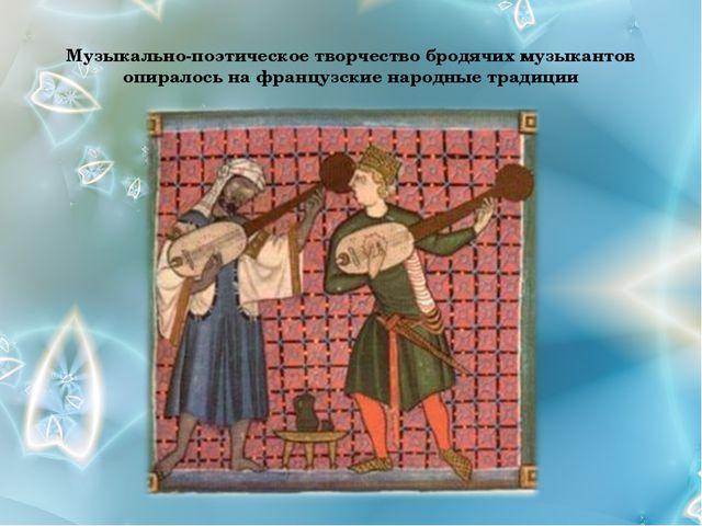 Музыкально-поэтическое творчество бродячих музыкантов опиралось на французски...