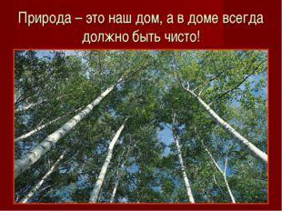 Природа – это наш дом, а в доме всегда должно быть чисто!