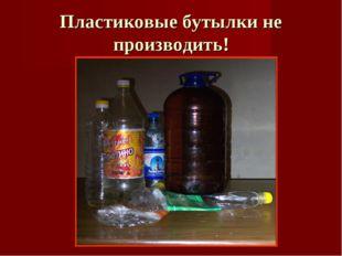 Пластиковые бутылки не производить!