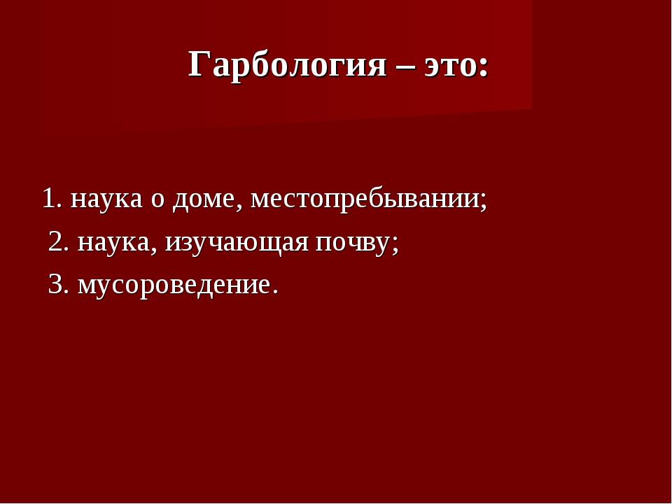 Гарбология – это: 1. наука о доме, местопребывании; 2. наука, изучающая почв...
