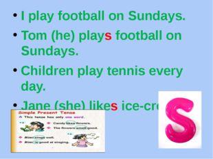 I play football on Sundays. Tom (he) plays football on Sundays. Children play