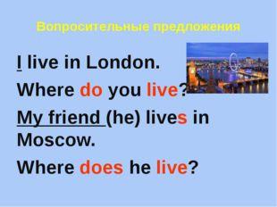 Вопросительные предложения I live in London. Where do you live? My friend (he