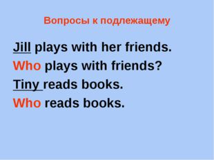 Вопросы к подлежащему Jill plays with her friends. Who plays with friends? Ti