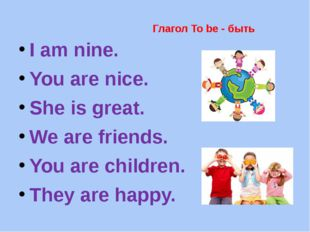 Глагол To be - быть I am nine. You are nice. She is great. We are friends. Yo