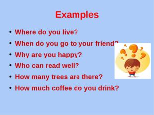 Examples Where do you live? When do you go to your friend? Why are you happy?