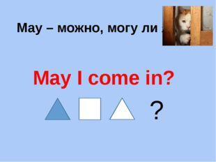 May – можно, могу ли я May I come in? ?