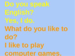 Do you speak English? Yes, I do. What do you like to do? I like to play compu