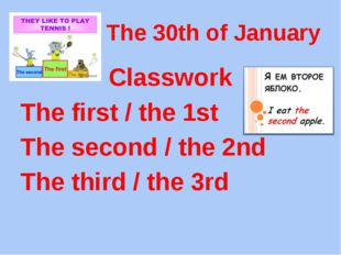 The 30th of January Classwork The first / the 1st The second / the 2nd The th