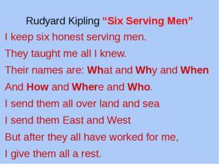 "Rudyard Kipling ""Six Serving Men"" I keep six honest serving men. They taught"