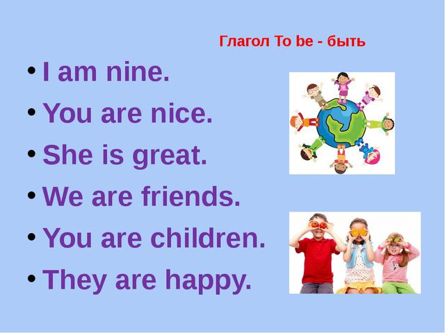 Глагол To be - быть I am nine. You are nice. She is great. We are friends. Yo...