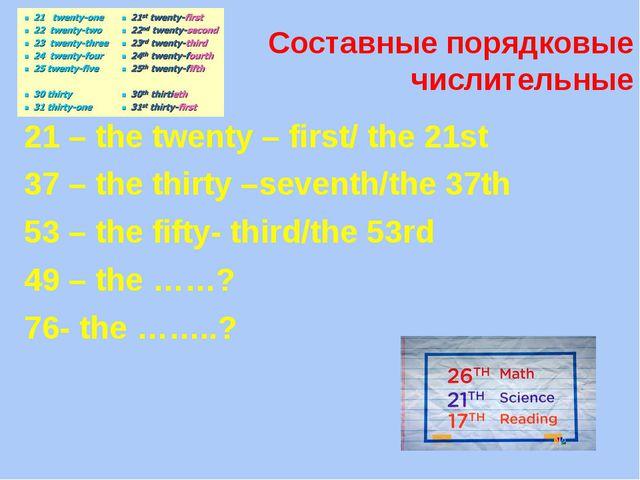 Составные порядковые числительные 21 – the twenty – first/ the 21st 37 – the...