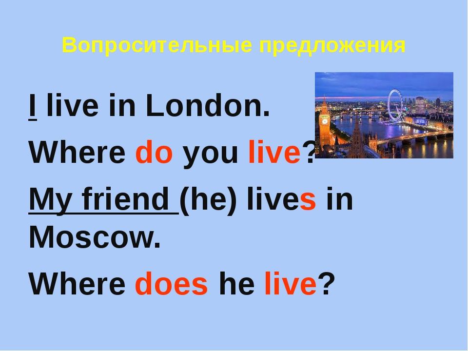 Вопросительные предложения I live in London. Where do you live? My friend (he...