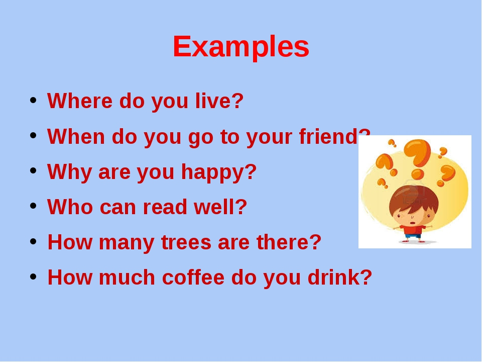 Examples Where do you live? When do you go to your friend? Why are you happy?...