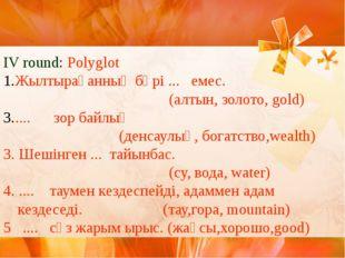 IV round: Polyglot Жылтырағанның бәрі ... емес. (алтын, золото, gold) .... зо