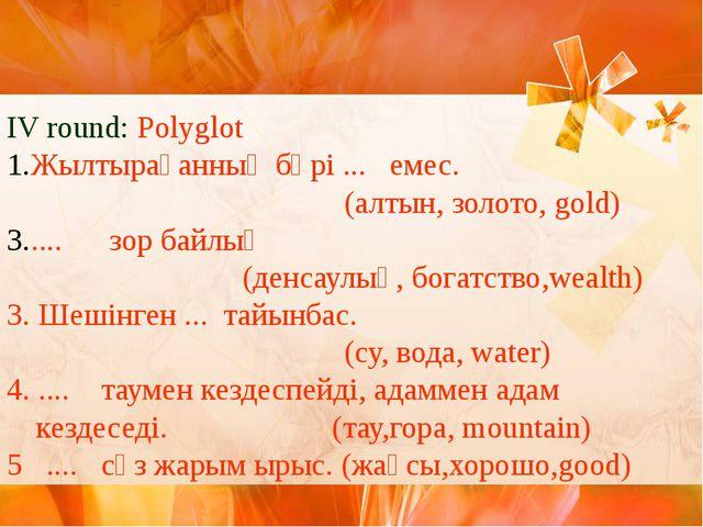 IV round: Polyglot Жылтырағанның бәрі ... емес. (алтын, золото, gold) .... зо...