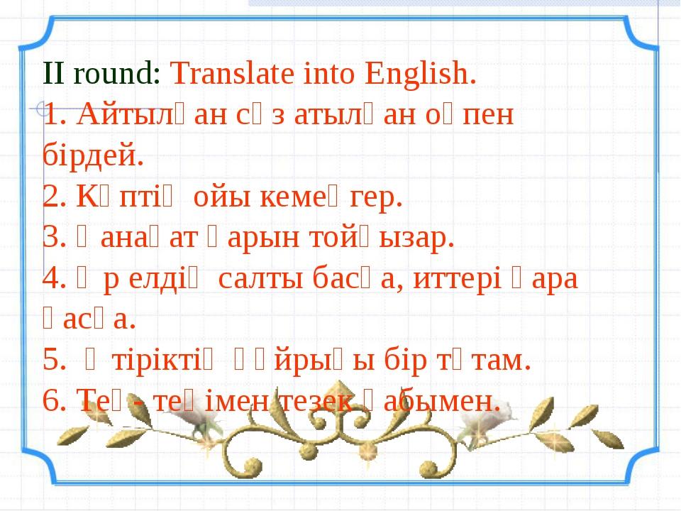 II round: Translate into English. 1. Айтылған сөз атылған оқпен бірдей. 2. Кө...