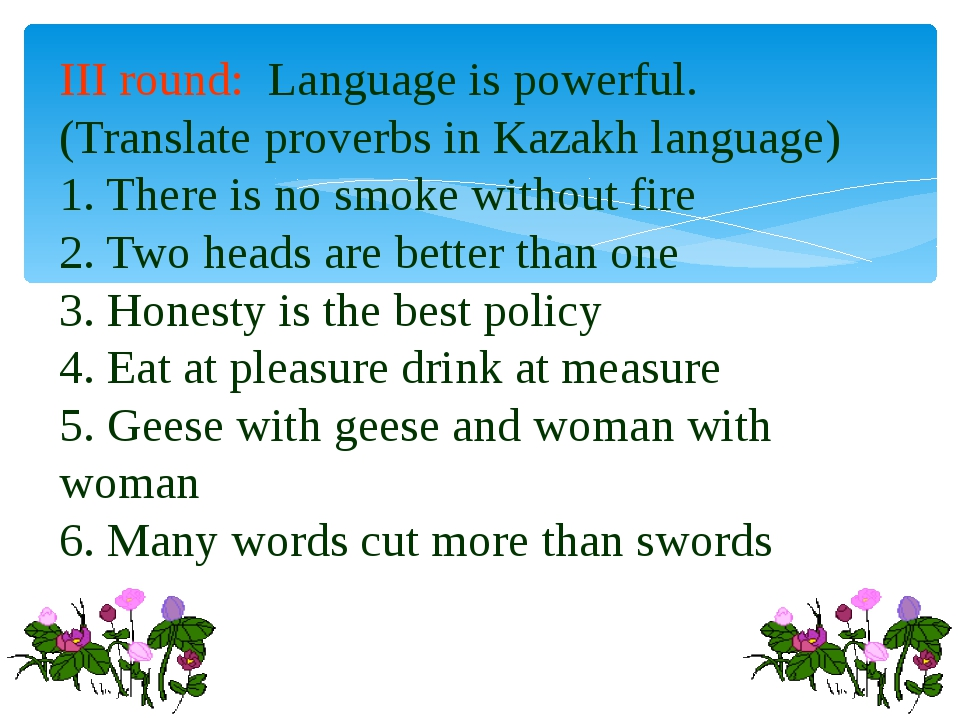 III round: Language is powerful. (Translate proverbs in Kazakh language) 1. T...