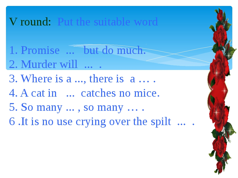 V round: Put the suitable word 1. Promise ... but do much. 2. Murder will ......