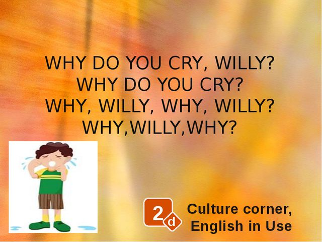 2 d Culture corner, English in Use WHY DO YOU CRY, WILLY? WHY DO YOU CRY? WHY...