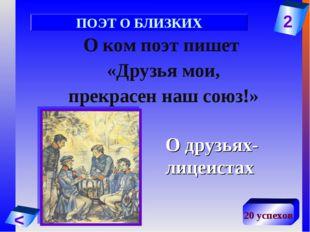 2 < 20 успехов О ком поэт пишет «Друзья мои, прекрасен наш союз!» О друзьях-л