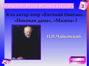 3 < 30 успехов Кто автор опер «Евгений Онегин», «Пиковая дама», «Мазепа»? П.И