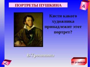 4 < 40 успехов Кисти какого художника принадлежит этот портрет? В.Тропинина П