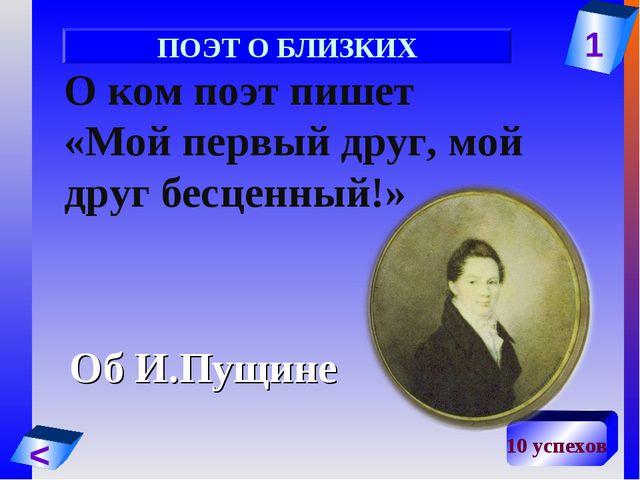 1 < 10 успехов О ком поэт пишет «Мой первый друг, мой друг бесценный!» Об И.П...
