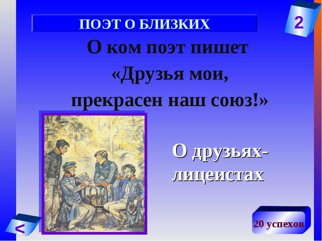 2 < 20 успехов О ком поэт пишет «Друзья мои, прекрасен наш союз!» О друзьях-л...