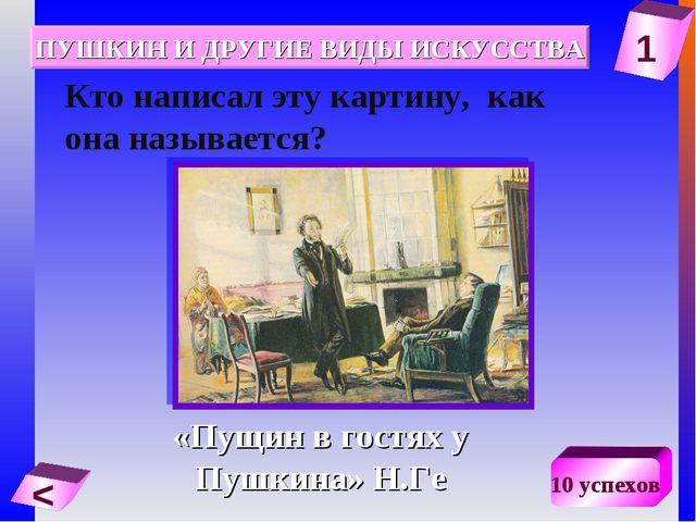 1 < 10 успехов Кто написал эту картину, как она называется? «Пущин в гостях у...