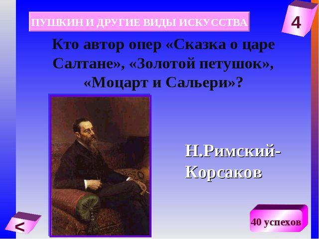 4 < 40 успехов Кто автор опер «Сказка о царе Салтане», «Золотой петушок», «Мо...