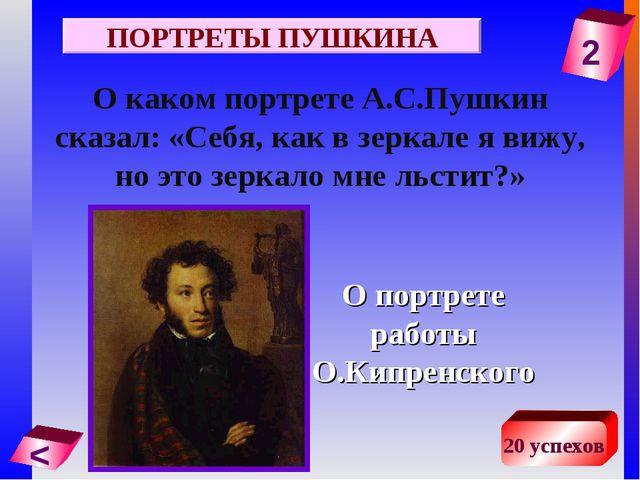 2 < 20 успехов О каком портрете А.С.Пушкин сказал: «Себя, как в зеркале я виж...