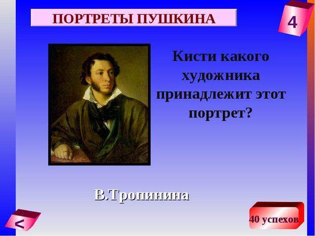 4 < 40 успехов Кисти какого художника принадлежит этот портрет? В.Тропинина П...